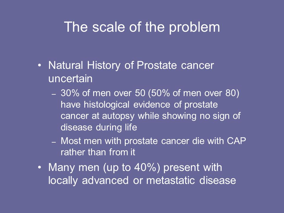 The scale of the problem Natural History of Prostate cancer uncertain – 30% of men over 50 (50% of men over 80) have histological evidence of prostate
