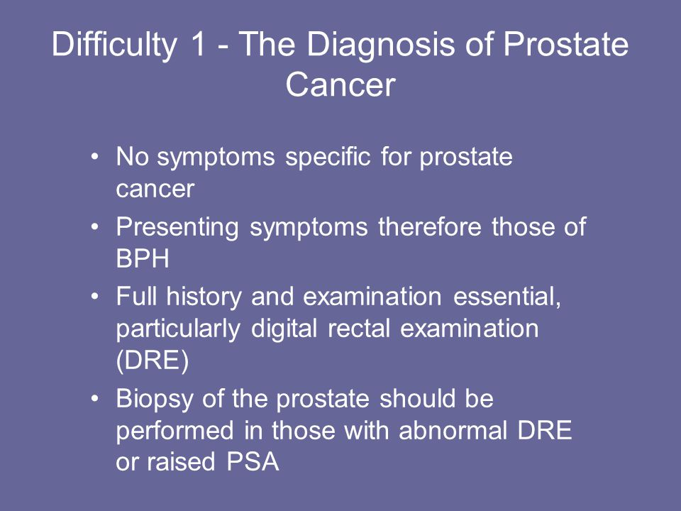 Difficulty 1 - The Diagnosis of Prostate Cancer No symptoms specific for prostate cancer Presenting symptoms therefore those of BPH Full history and e