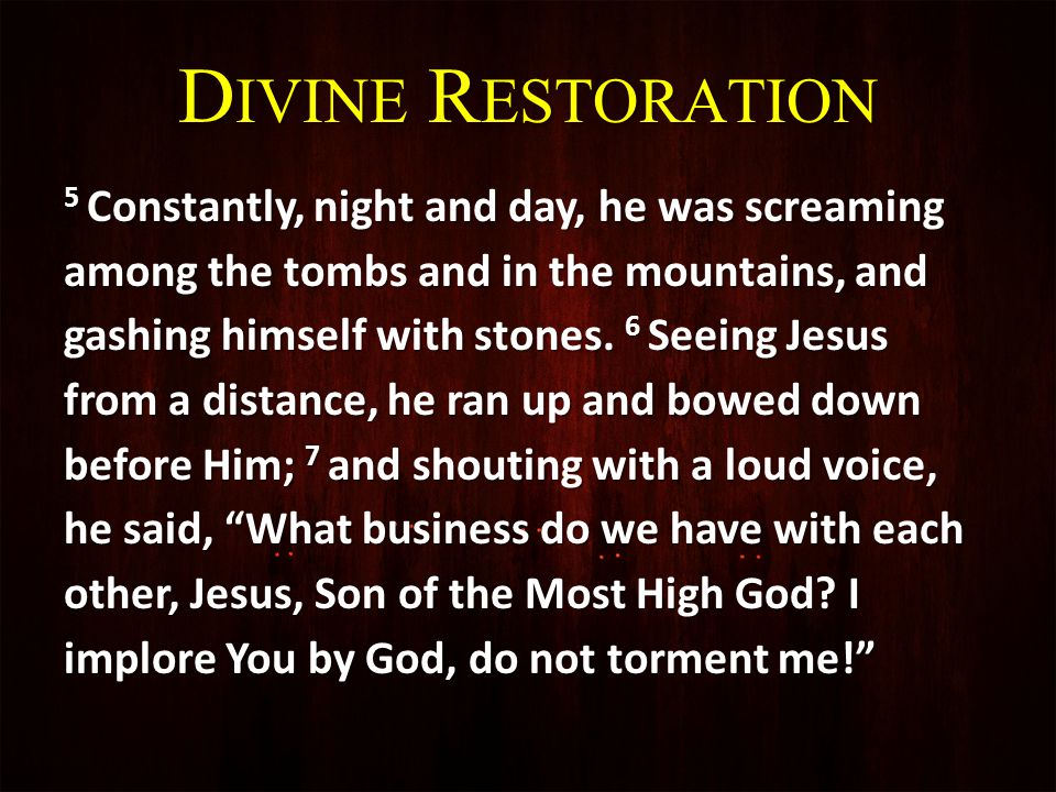 D IVINE R ESTORATION 8 For He had been saying to him, Come out of the man, you unclean spirit.