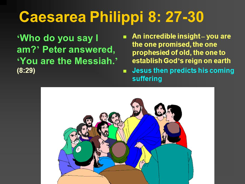 Caesarea Philippi 8: 27-30 Who do you say I am. Peter answered, You are the Messiah.