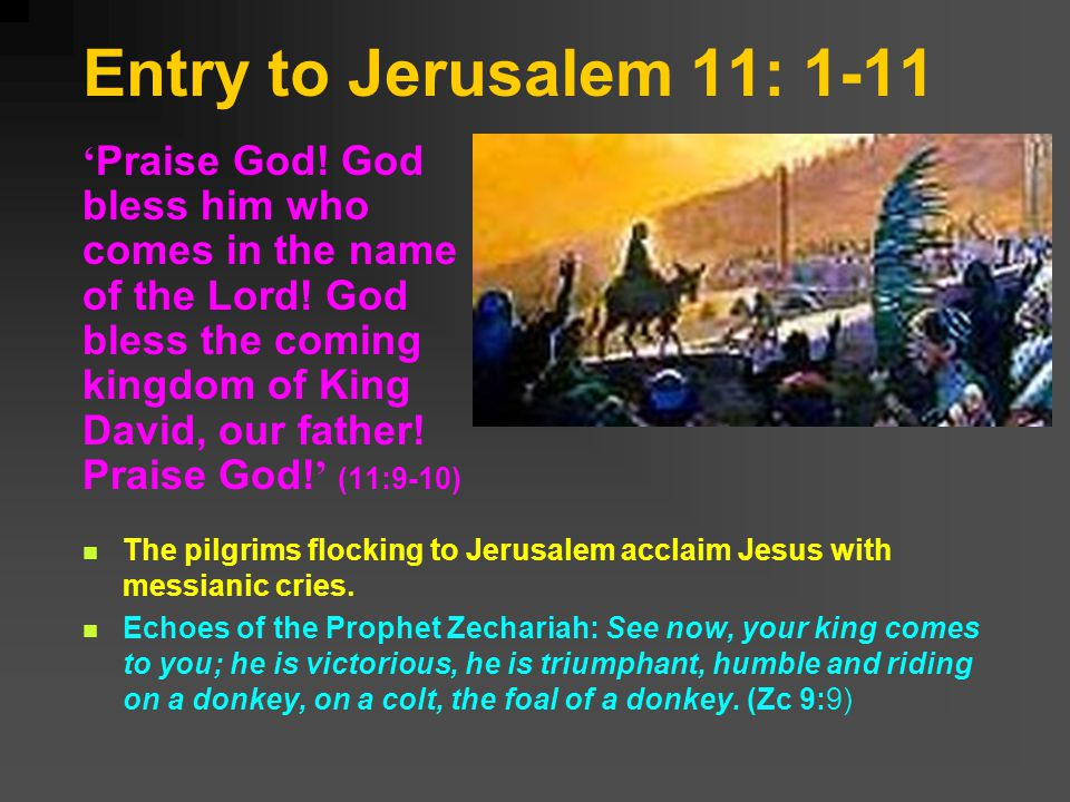 Entry to Jerusalem 11: 1-11 Praise God. God bless him who comes in the name of the Lord.