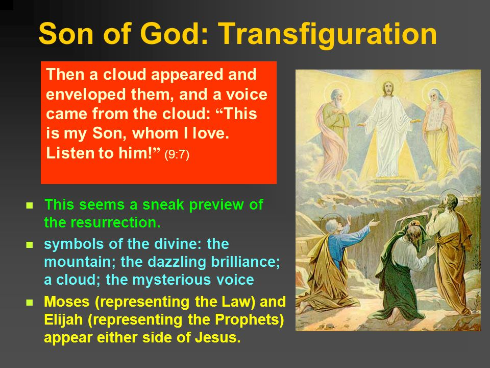 Son of God: Transfiguration Then a cloud appeared and enveloped them, and a voice came from the cloud: This is my Son, whom I love.