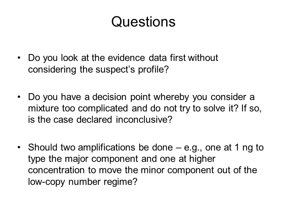 Questions Do you look at the evidence data first without considering the suspects profile? Do you have a decision point whereby you consider a mixture