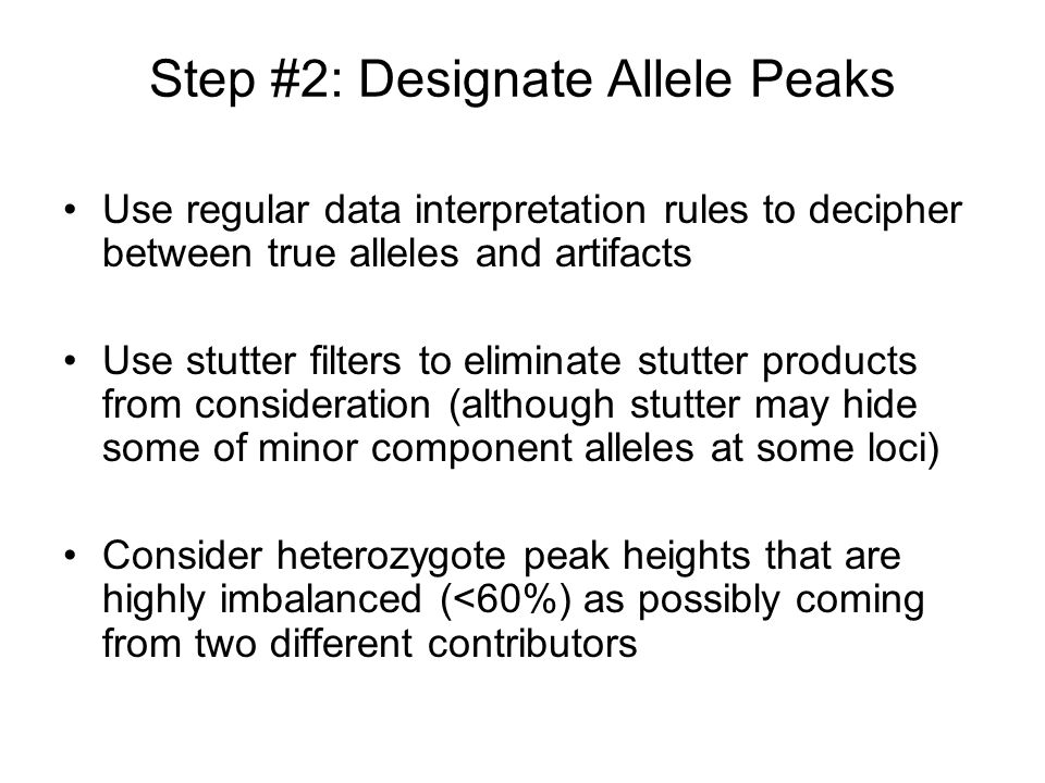 Step #2: Designate Allele Peaks Use regular data interpretation rules to decipher between true alleles and artifacts Use stutter filters to eliminate
