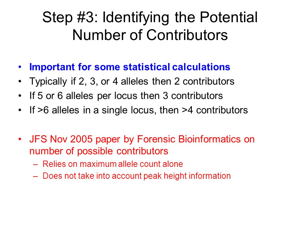 Step #3: Identifying the Potential Number of Contributors Important for some statistical calculations Typically if 2, 3, or 4 alleles then 2 contribut