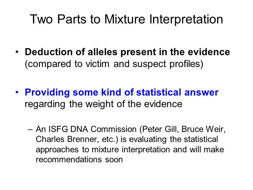 Two Parts to Mixture Interpretation Deduction of alleles present in the evidence (compared to victim and suspect profiles) Providing some kind of stat