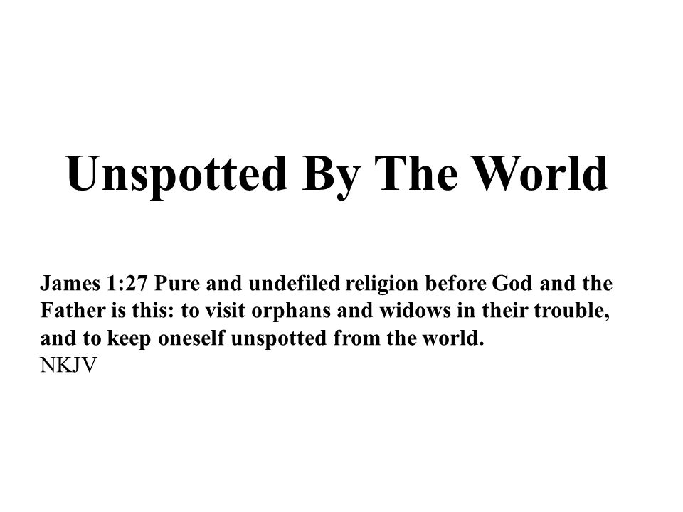 Unspotted By The World James 1:27 Pure and undefiled religion before God and the Father is this: to visit orphans and widows in their trouble, and to