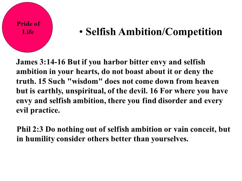 Selfish Ambition/Competition Pride of Life James 3:14-16 But if you harbor bitter envy and selfish ambition in your hearts, do not boast about it or d