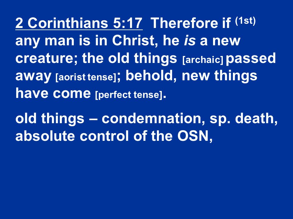 2 Corinthians 5:17 Therefore if (1st) any man is in Christ, he is a new creature; the old things [archaic] passed away [aorist tense] ; behold, new things have come [perfect tense].