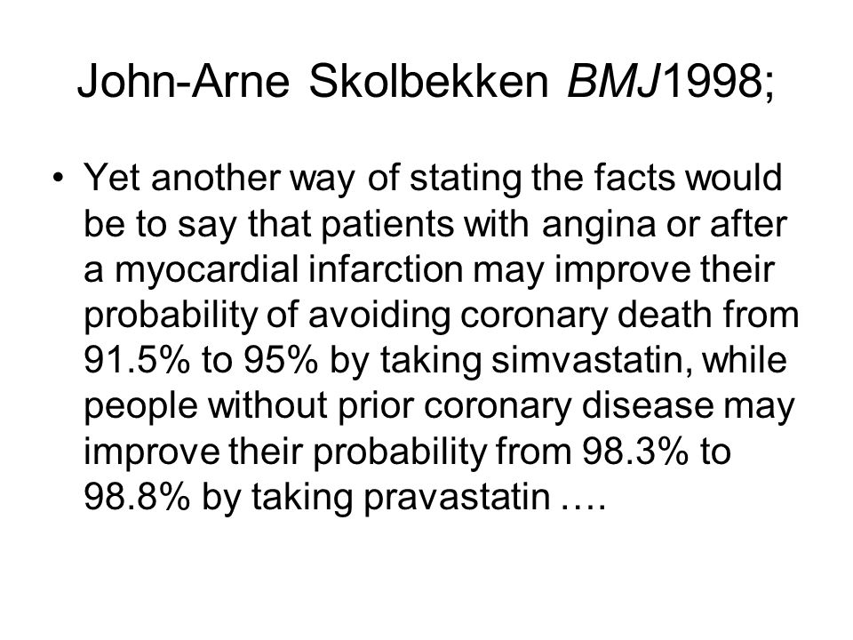 John-Arne Skolbekken BMJ1998; Yet another way of stating the facts would be to say that patients with angina or after a myocardial infarction may improve their probability of avoiding coronary death from 91.5% to 95% by taking simvastatin, while people without prior coronary disease may improve their probability from 98.3% to 98.8% by taking pravastatin ….