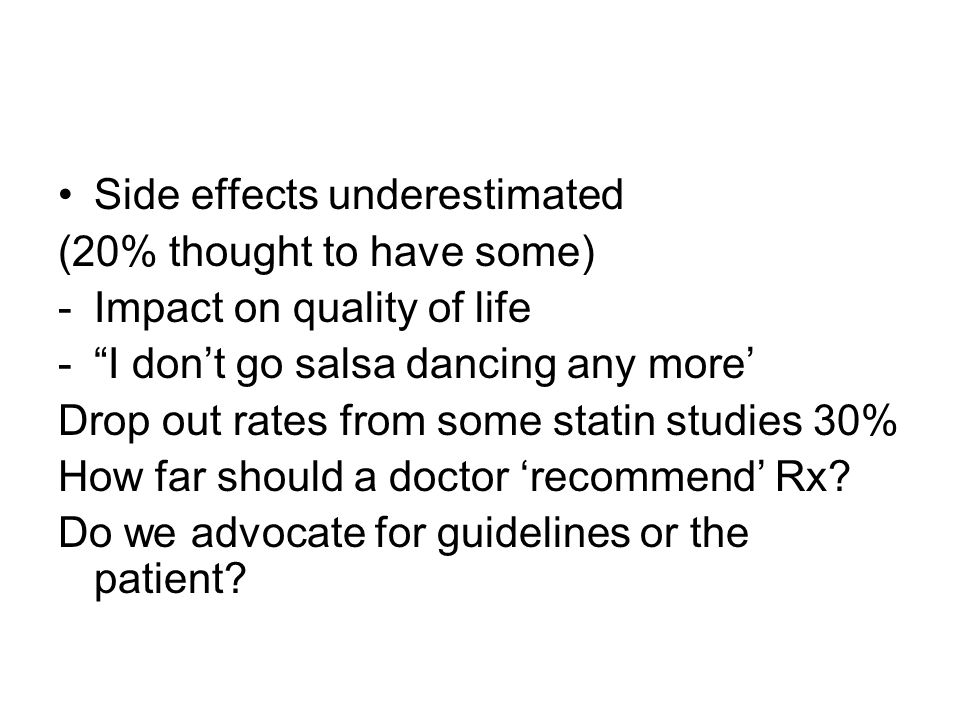 Side effects underestimated (20% thought to have some) -Impact on quality of life -I dont go salsa dancing any more Drop out rates from some statin studies 30% How far should a doctor recommend Rx.