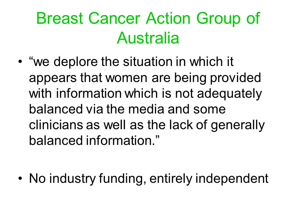Breast Cancer Action Group of Australia we deplore the situation in which it appears that women are being provided with information which is not adequately balanced via the media and some clinicians as well as the lack of generally balanced information.