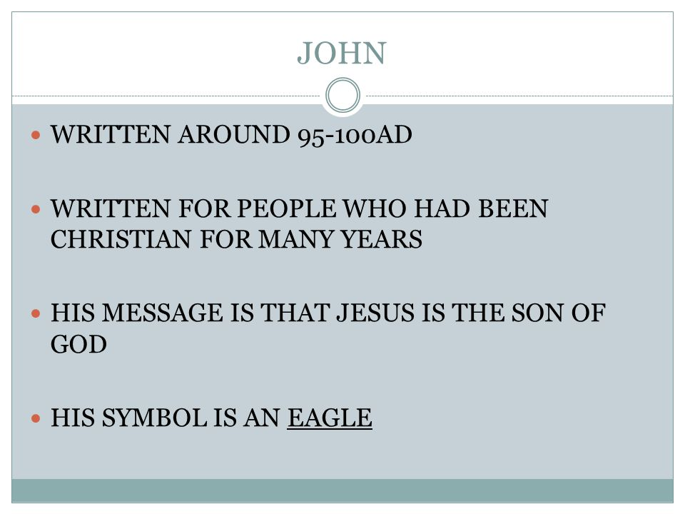 WRITTEN AROUND 95-100AD WRITTEN FOR PEOPLE WHO HAD BEEN CHRISTIAN FOR MANY YEARS HIS MESSAGE IS THAT JESUS IS THE SON OF GOD HIS SYMBOL IS AN EAGLE