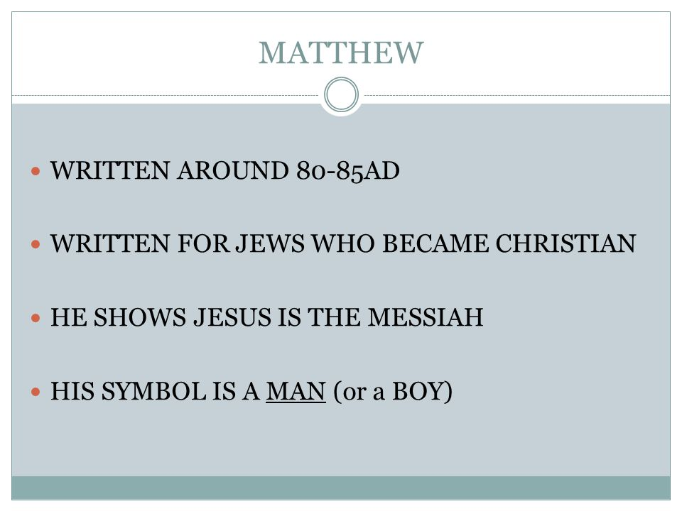 WRITTEN AROUND 80-85AD WRITTEN FOR JEWS WHO BECAME CHRISTIAN HE SHOWS JESUS IS THE MESSIAH HIS SYMBOL IS A MAN (or a BOY)