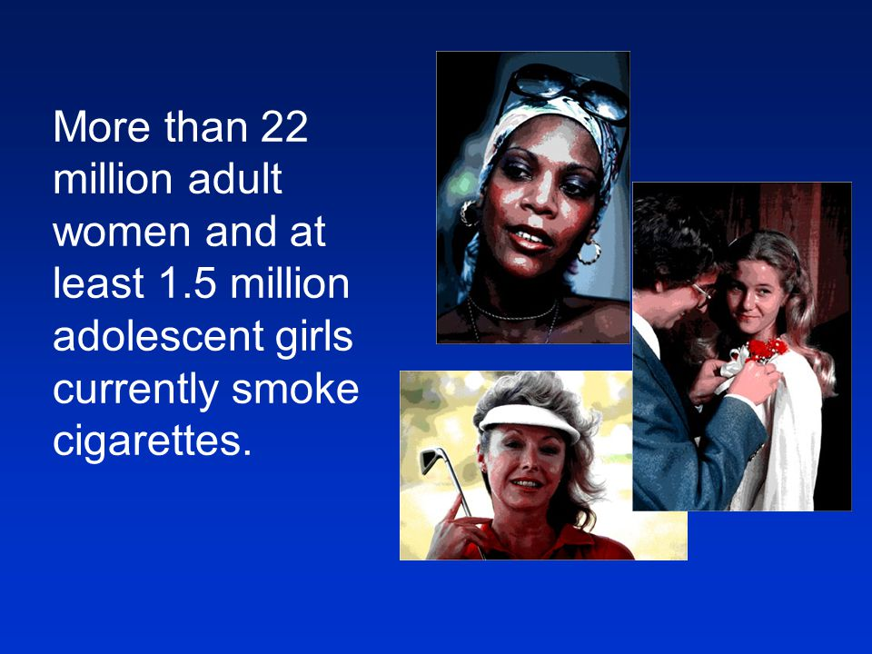 More than 22 million adult women and at least 1.5 million adolescent girls currently smoke cigarettes.