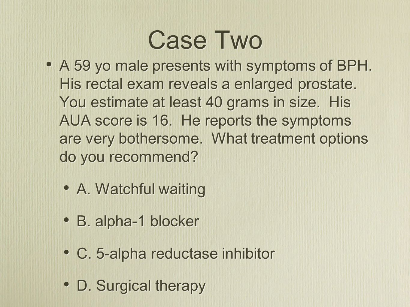 Case Two A 59 yo male presents with symptoms of BPH. His rectal exam reveals a enlarged prostate. You estimate at least 40 grams in size. His AUA scor
