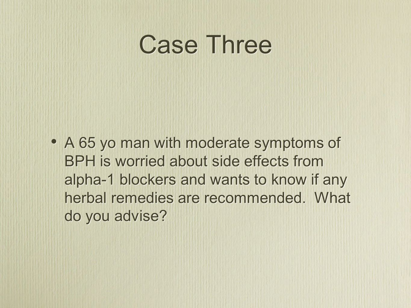 Case Three A 65 yo man with moderate symptoms of BPH is worried about side effects from alpha-1 blockers and wants to know if any herbal remedies are