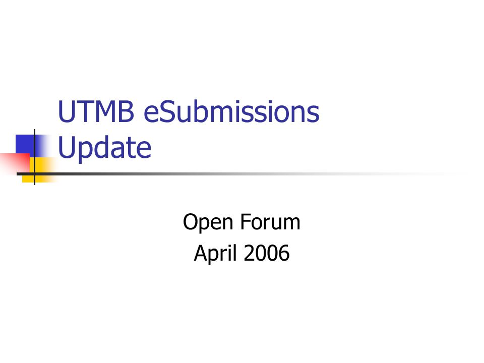 UTMB eSubmissions Update Open Forum April 2006