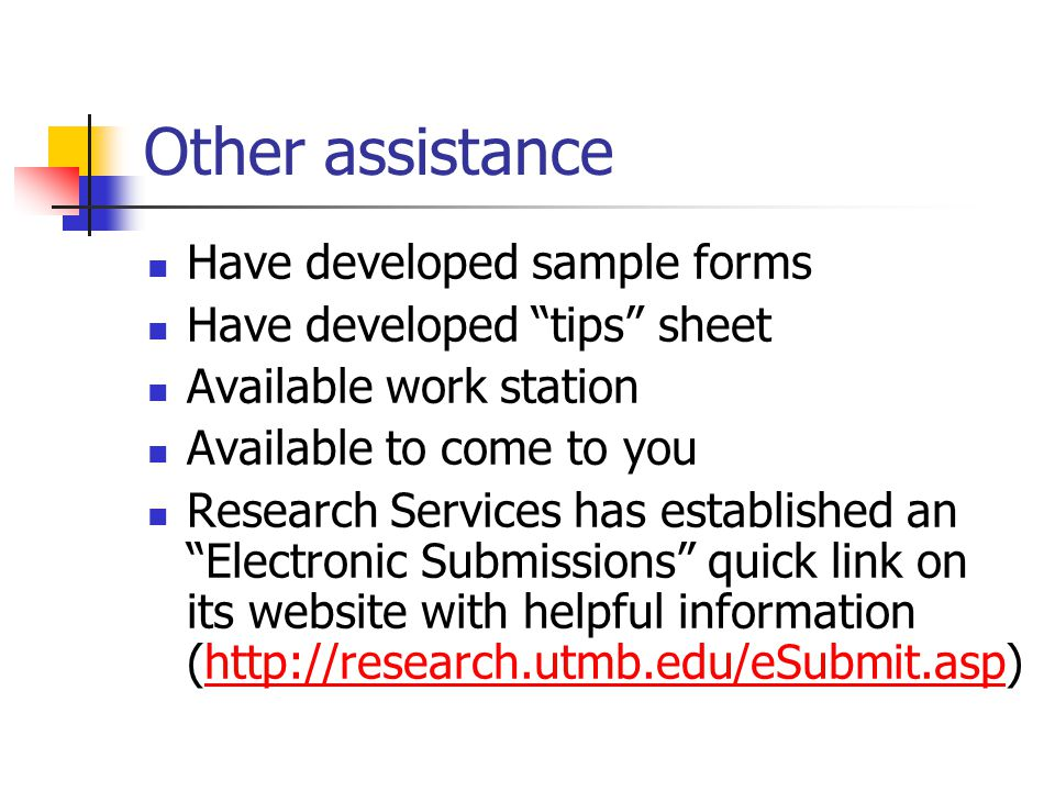 Other assistance Have developed sample forms Have developed tips sheet Available work station Available to come to you Research Services has established an Electronic Submissions quick link on its website with helpful information (http://research.utmb.edu/eSubmit.asp)http://research.utmb.edu/eSubmit.asp