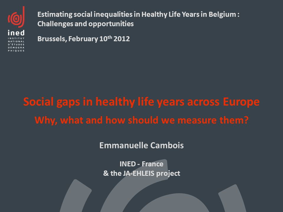 Social gaps in healthy life years across Europe Why, what and how should we measure them? Emmanuelle Cambois INED - France & the JA-EHLEIS project Est