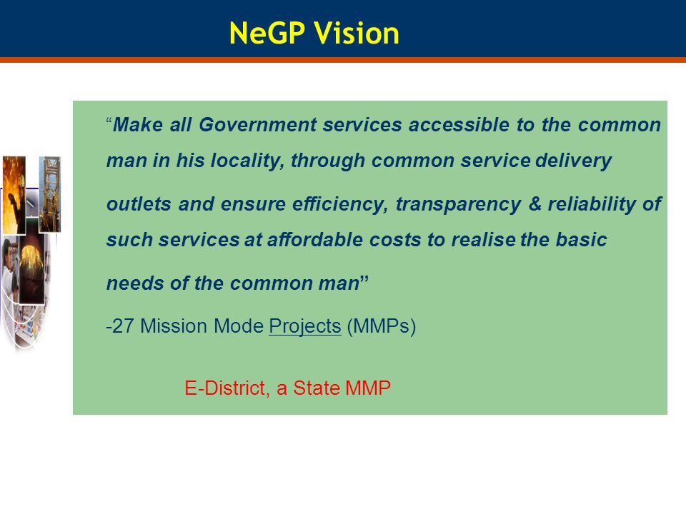 NeGP Vision Make all Government services accessible to the common man in his locality, through common service delivery outlets and ensure efficiency,