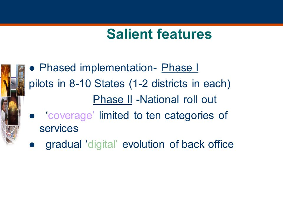 Salient features Phased implementation- Phase I pilots in 8-10 States (1-2 districts in each) Phase II -National roll out coverage limited to ten categories of services gradual digital evolution of back office