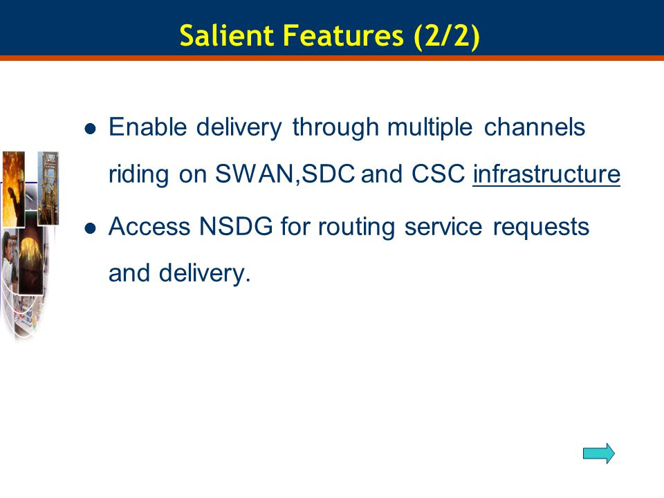 Salient Features (2/2) Enable delivery through multiple channels riding on SWAN,SDC and CSC infrastructureinfrastructure Access NSDG for routing service requests and delivery.