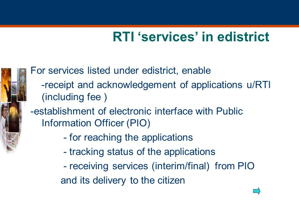 RTI services in edistrict For services listed under edistrict, enable -receipt and acknowledgement of applications u/RTI (including fee ) -establishment of electronic interface with Public Information Officer (PIO) - for reaching the applications - tracking status of the applications - receiving services (interim/final) from PIO and its delivery to the citizen