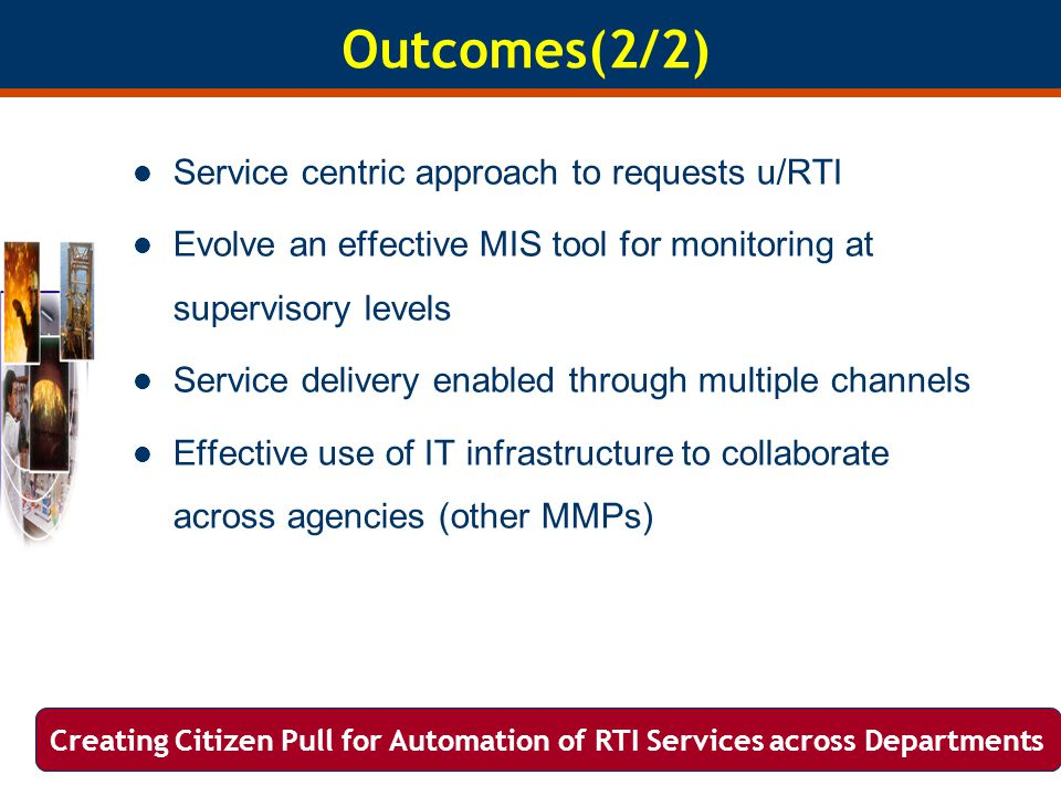 Outcomes(2/2) Service centric approach to requests u/RTI Evolve an effective MIS tool for monitoring at supervisory levels Service delivery enabled through multiple channels Effective use of IT infrastructure to collaborate across agencies (other MMPs) Creating Citizen Pull for Automation of RTI Services across Departments