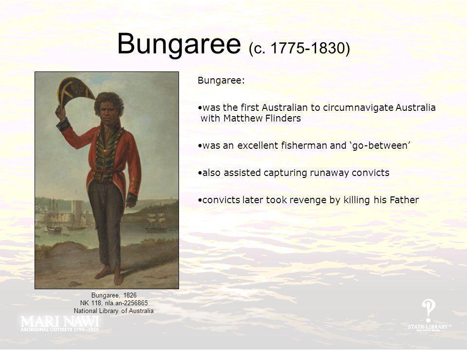Bungaree (c. 1775-1830) Bungaree: was the first Australian to circumnavigate Australia with Matthew Flinders was an excellent fisherman and go-between