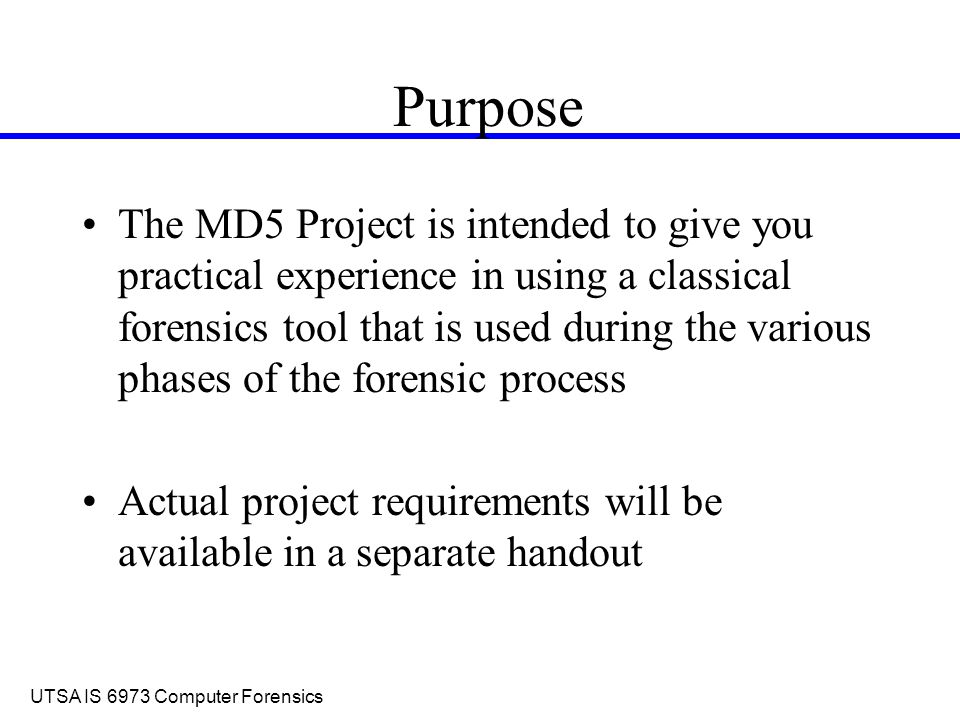 UTSA IS 6973 Computer Forensics Purpose The MD5 Project is intended to give you practical experience in using a classical forensics tool that is used during the various phases of the forensic process Actual project requirements will be available in a separate handout
