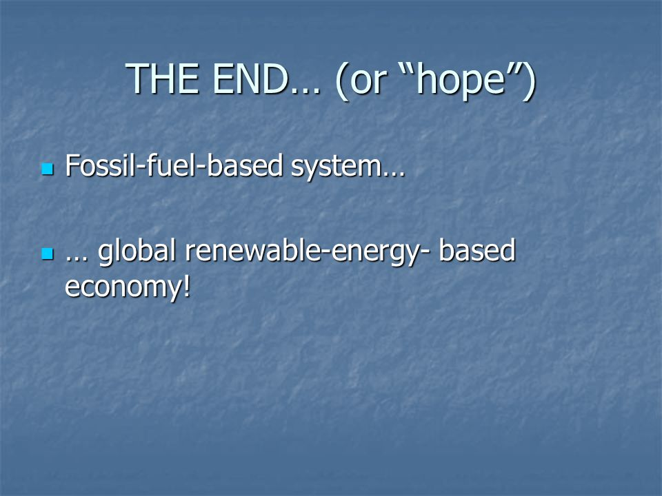 THE END… (or hope) Fossil-fuel-based system… Fossil-fuel-based system… … global renewable-energy- based economy! … global renewable-energy- based econ