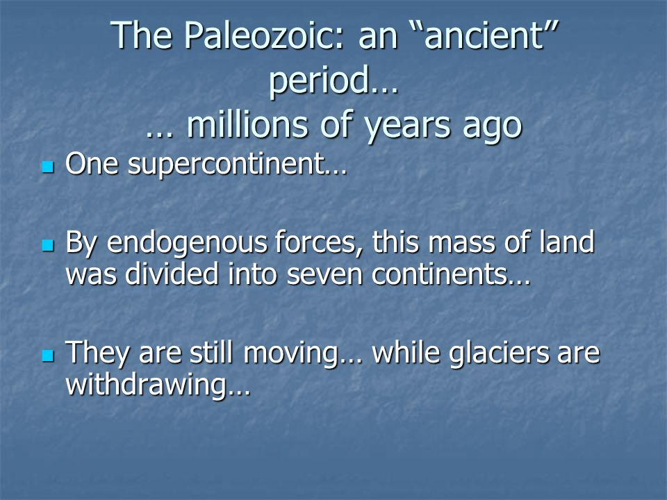 The Paleozoic: an ancient period… … millions of years ago One supercontinent… One supercontinent… By endogenous forces, this mass of land was divided