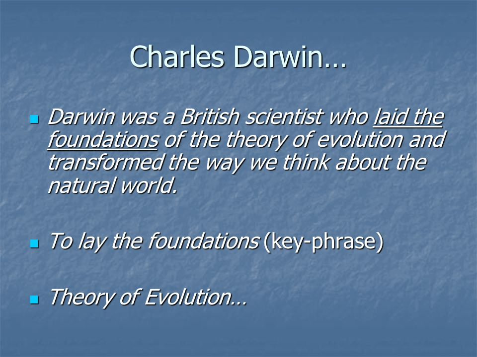 Charles Darwin… Darwin was a British scientist who laid the foundations of the theory of evolution and transformed the way we think about the natural