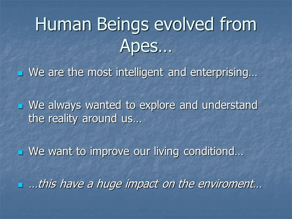 Human Beings evolved from Apes… We are the most intelligent and enterprising… We are the most intelligent and enterprising… We always wanted to explor