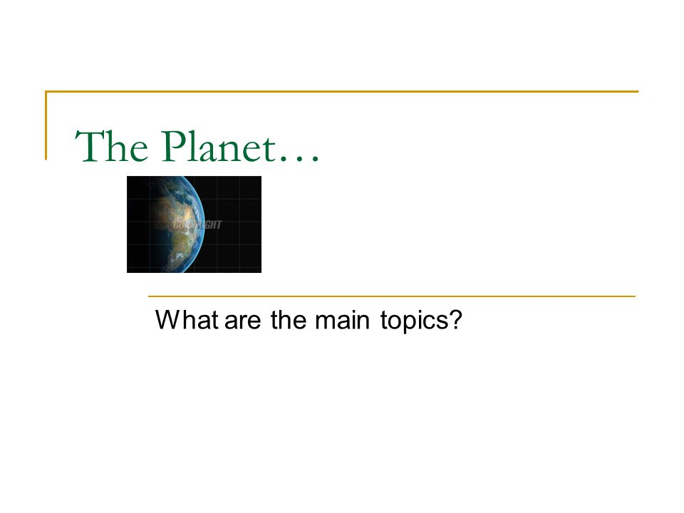 The Planet… What are the main topics