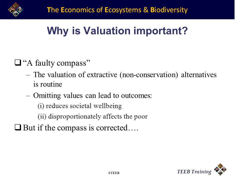 TEEB Training Module Goal To have an understanding of how to value changes in the state of ecosystems and the limitations of these valuation methodologies ©TEEB