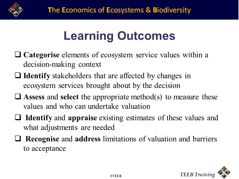 TEEB Training Learning Outcomes Categorise elements of ecosystem service values within a decision-making context Identify stakeholders that are affected by changes in ecosystem services brought about by the decision Assess and select the appropriate method(s) to measure these values and who can undertake valuation Identify and appraise existing estimates of these values and what adjustments are needed Recognise and address limitations of valuation and barriers to acceptance ©TEEB