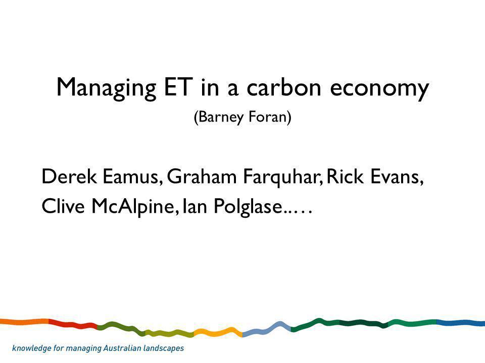 Managing ET in a carbon economy (Barney Foran) Derek Eamus, Graham Farquhar, Rick Evans, Clive McAlpine, Ian Polglase..…