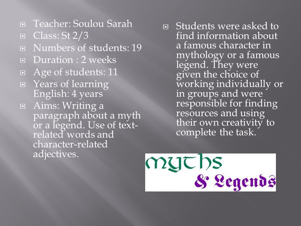 Teacher: Soulou Sarah Class: St 2/3 Numbers of students: 19 Duration : 2 weeks Age of students: 11 Years of learning English: 4 years Aims: Writing a paragraph about a myth or a legend.