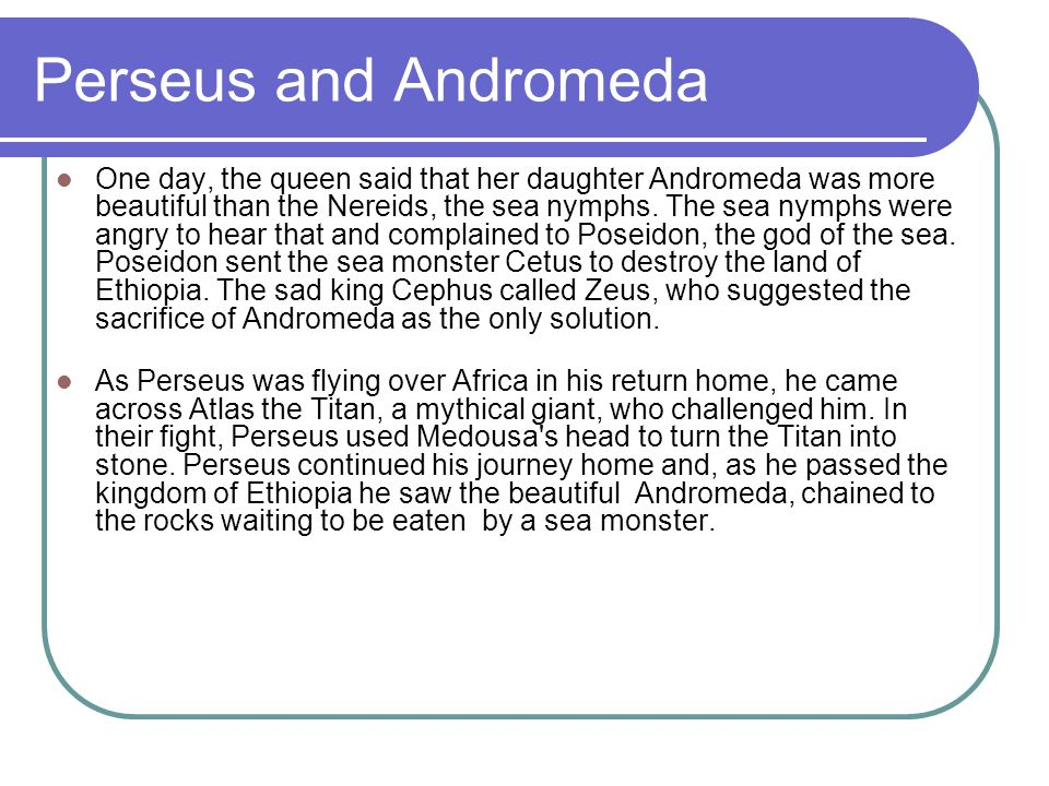 Perseus and Andromeda (introduction) Perseus is one of the greatest heroes of Greek Mythology.