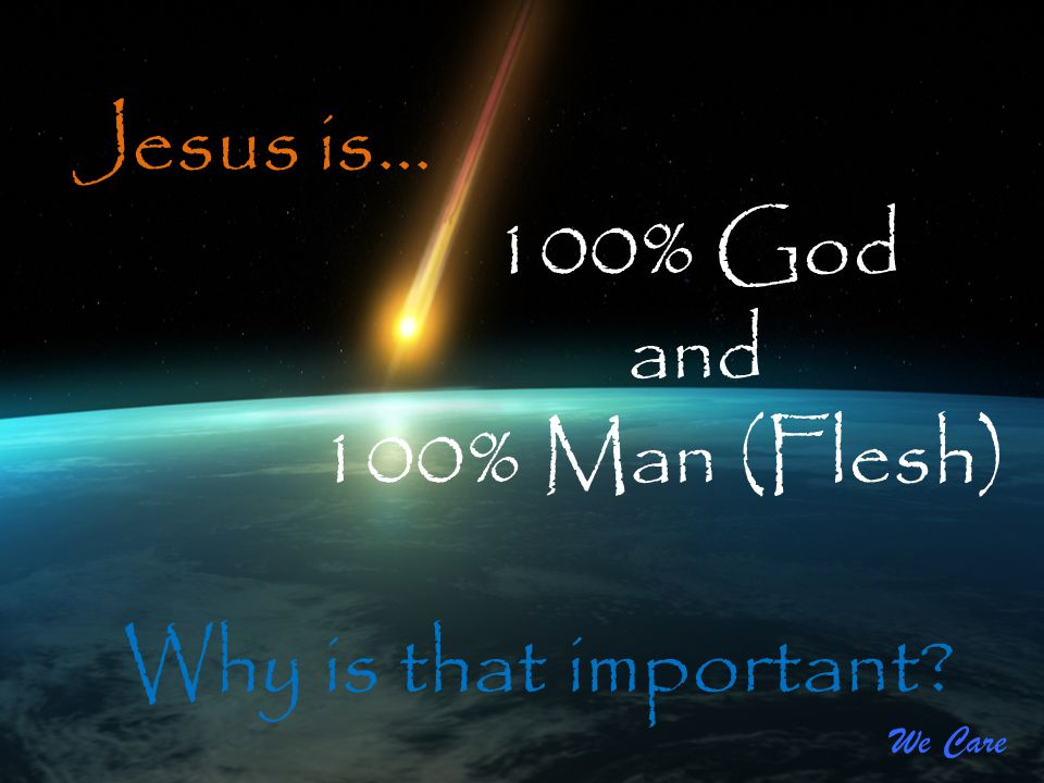 We Care Jesus is… 100% God and 100% Man (Flesh) Why is that important?