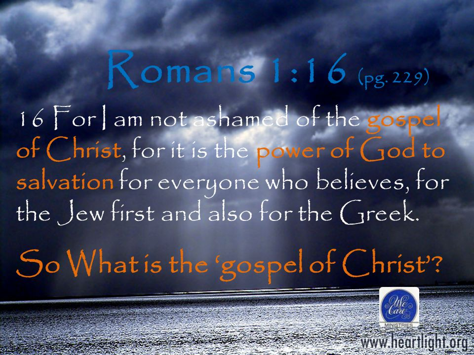 16 For I am not ashamed of the gospel of Christ, for it is the power of God to salvation for everyone who believes, for the Jew first and also for the