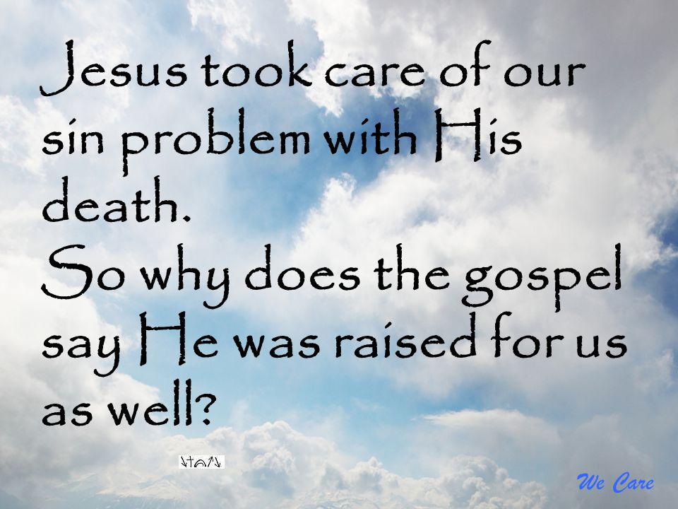 We Care Jesus took care of our sin problem with His death. So why does the gospel say He was raised for us as well?