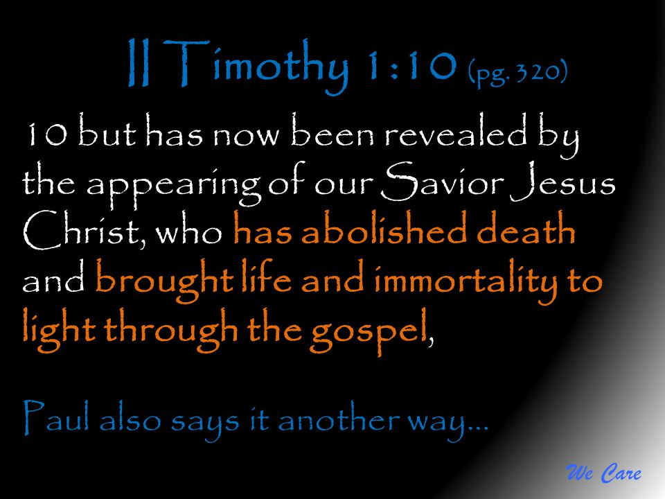 We Care II Timothy 1:10 (pg. 320) 10 but has now been revealed by the appearing of our Savior Jesus Christ, who has abolished death and brought life a