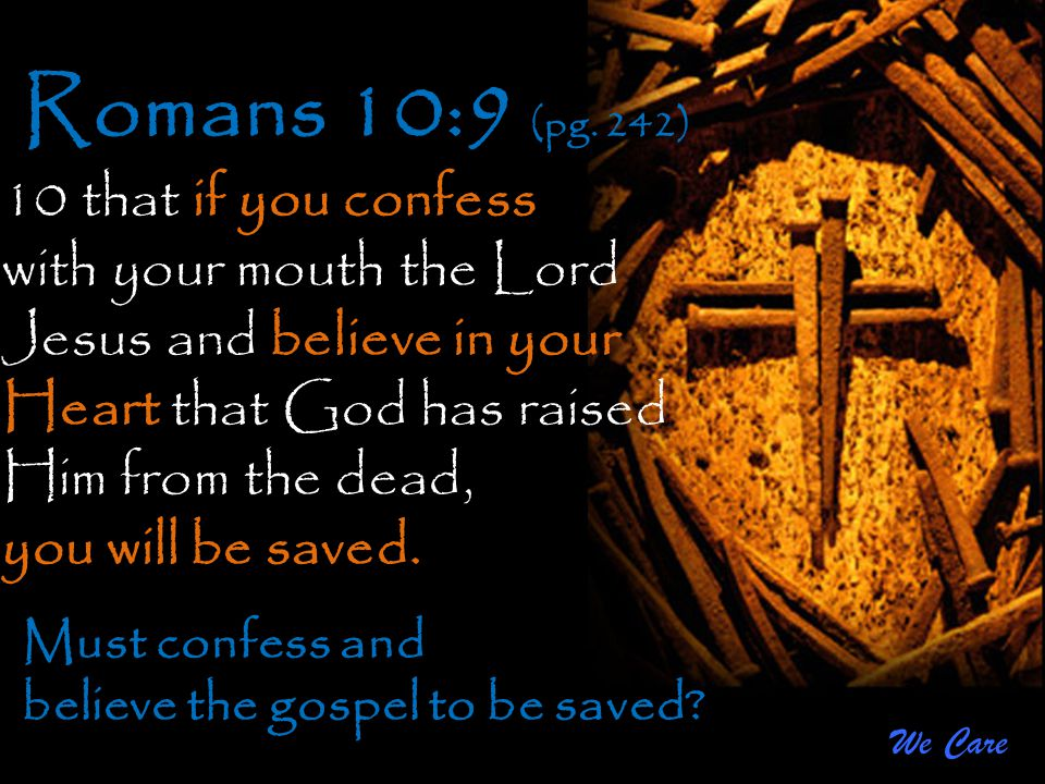 We Care Romans 10:9 (pg. 242) 10 that if you confess with your mouth the Lord Jesus and believe in your Heart that God has raised Him from the dead, y