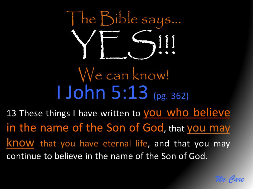 We Care The Bible says… YES!!! We can know! I John 5:13 (pg. 362) 13 These things I have written to you who believe in the name of the Son of God, tha