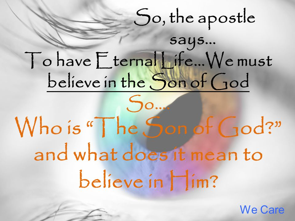 We Care So, the apostle says… To have Eternal Life…We must believe in the Son of God So…. Who is The Son of God? and what does it mean to believe in H