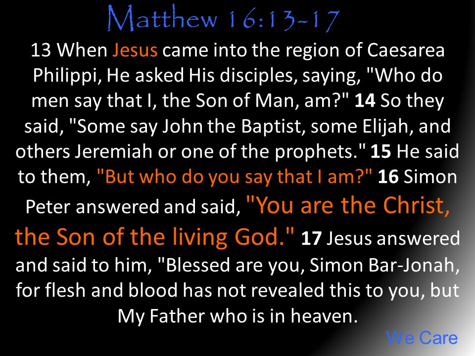 We Care 13 When Jesus came into the region of Caesarea Philippi, He asked His disciples, saying,