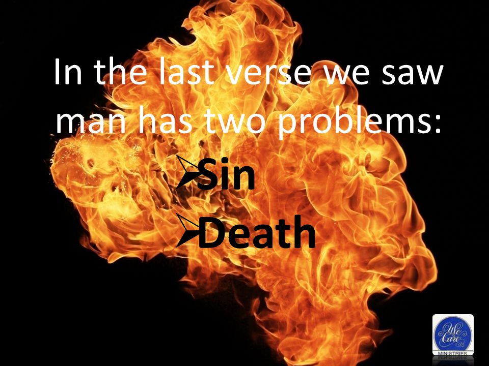 In the last verse we saw man has two problems: Sin Death